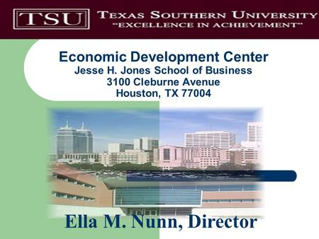 Economic Development Center Jesse H. Jones School of Business 3100 Cleburne Avenue Houston, TX 77004 Ella M. Nunn, Director.