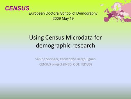 Using Census Microdata for demographic research Sabine Springer, Christophe Bergouignan CENSUS project (INED, ODE, IEDUB) European Doctoral School of Demography.