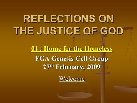 REFLECTIONS ON THE JUSTICE OF GOD 01 : Home for the Homeless FGA Genesis Cell Group 27 th February, 2009 Welcome.