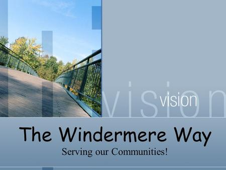 The Windermere Way Serving our Communities!. Leadership in the real estate industry. The highest ethical standards. Uncompromising honesty and integrity.