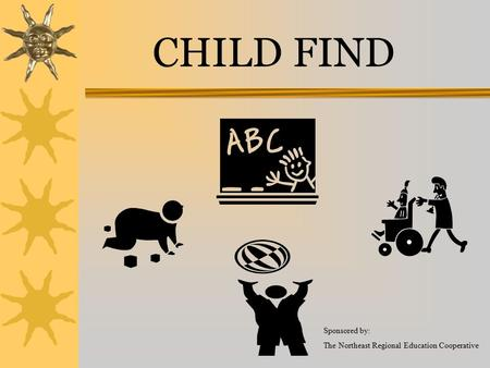 CHILD FIND Sponsored by: The Northeast Regional Education Cooperative.