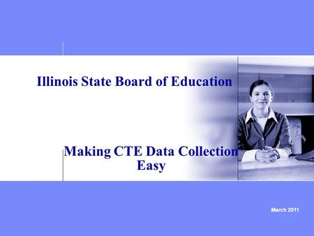 March 2011 Illinois State Board of Education Making CTE Data Collection Easy.