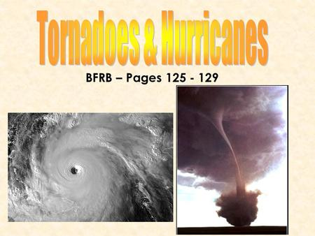 BFRB – Pages 125 - 129. Today, you will learn… What hurricanes and tornadoes areWhat hurricanes and tornadoes are How they formHow they form How society.