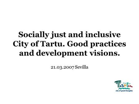 Socially just and inclusive City of Tartu. Good practices and development visions. 21.03.2007 Sevilla.