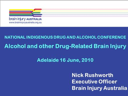 NATIONAL INDIGENOUS DRUG AND ALCOHOL CONFERENCE Alcohol and other Drug-Related Brain Injury Adelaide 16 June, 2010 Nick Rushworth Executive Officer Brain.