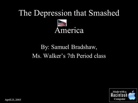April 23, 2003 By: Samuel Bradshaw, Ms. Walker's 7th Period class The Depression that Smashed America Made with a Computer.