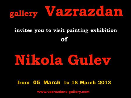Gallery Vazrazdan invites you to visit p ainting exhibition of Nikola Gulev from 05 March to 18 March 2013 www.vazrazdane-gallery.com.