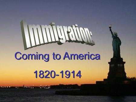 Immigration: Coming to America 1820-1914.