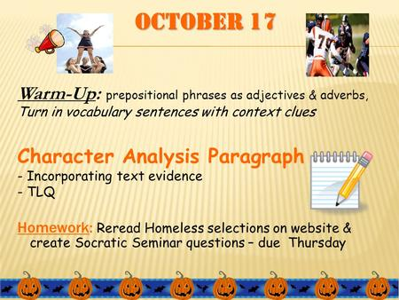 October 17 Warm-Up: prepositional phrases as adjectives & adverbs, Turn in vocabulary sentences with context clues Character Analysis Paragraph - Incorporating.