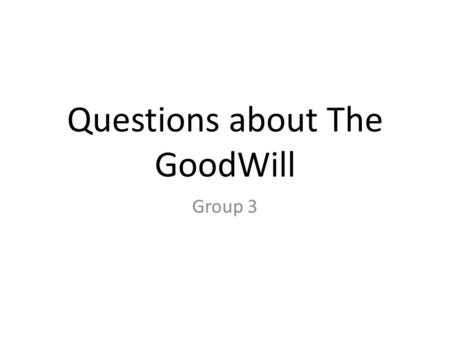 Questions about The GoodWill Group 3. The Interviewer I interview my Dad because he know a lot about The GoodWill and we just donated some clothes not.