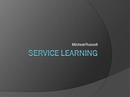Micheal Russell. What is Service Learning  Service-learning is a teaching method that combines service to the community with classroom curriculum. It.