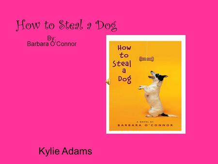How to Steal a Dog By: Barbara O'Connor Kylie Adams.