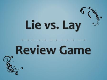 Lie vs. Lay Review Game. PRACTICE ROUND (3 sentences)