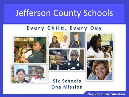 Jefferson County Schools Every Child, Every Day Six Schools One Mission.
