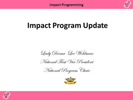 Impact Programming Impact Program Update Lady Drema Lee Woldman National First Vice President National Program Chair.