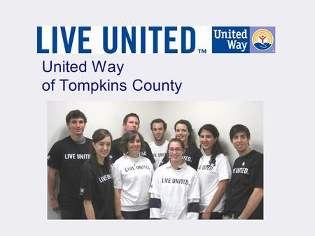 United Way of Tompkins County. United Way of Tompkins County Core Values Integrity Impact Philanthropy Inclusiveness Synergy Continuous Improvement.