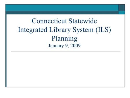 Connecticut Statewide Integrated Library System (ILS) Planning January 9, 2009.