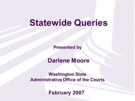 Presented by Washington State Administrative Office of the Courts Statewide Queries Darlene Moore February 2007.