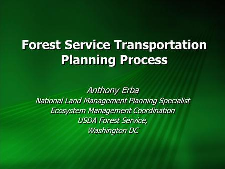 Forest Service Transportation Planning Process Anthony Erba National Land Management Planning Specialist Ecosystem Management Coordination USDA Forest.