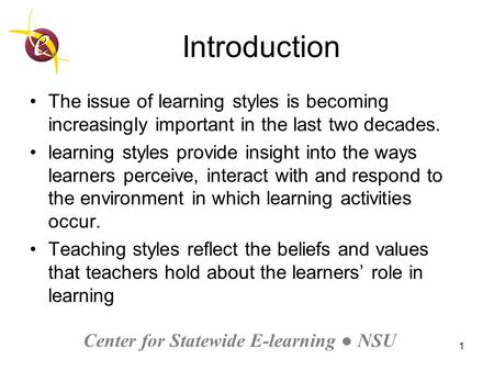 Center for Statewide E-learning ● NSU 1 Introduction The issue of learning styles is becoming increasingly important in the last two decades. learning.