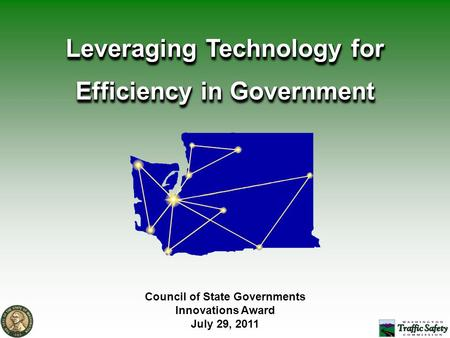 Council of State Governments Innovations Award July 29, 2011 Leveraging Technology for Efficiency in Government.