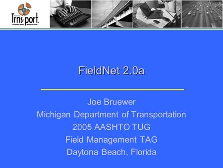 FieldNet 2.0a Joe Bruewer Michigan Department of Transportation 2005 AASHTO TUG Field Management TAG Daytona Beach, Florida.