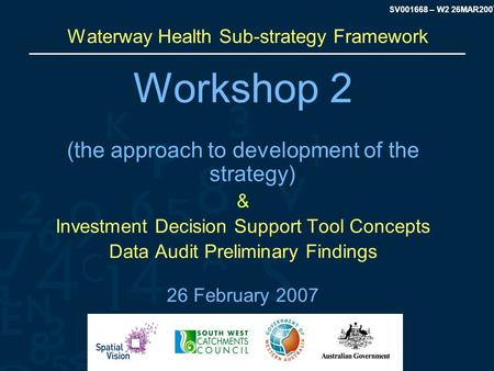 SV001668 – W2 26MAR2007 Waterway Health Sub-strategy Framework Workshop 2 (the approach to development of the strategy) & Investment Decision Support Tool.