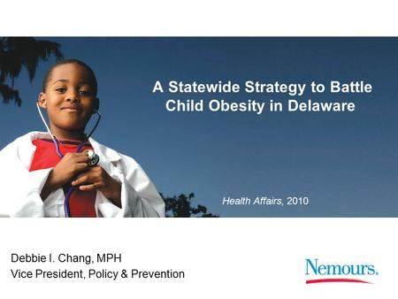 1 Health Affairs, 2010 A Statewide Strategy to Battle Child Obesity in Delaware Debbie I. Chang, MPH Vice President, Policy & Prevention.