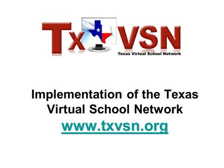 Www.txvsn.org www.txvsn.org Implementation of the Texas Virtual School Network www.txvsn.org www.txvsn.org.