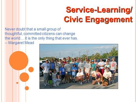 Service-Learning/ Civic Engagement Civic Engagement Never doubt that a small group of thoughtful, committed citizens can change the world… it is the only.