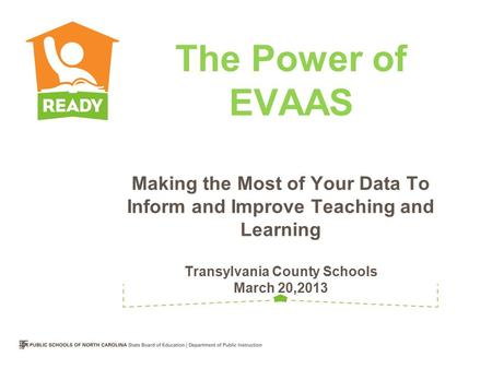 Making the Most of Your Data To Inform and Improve Teaching and Learning Transylvania County Schools March 20,2013 The Power of EVAAS.