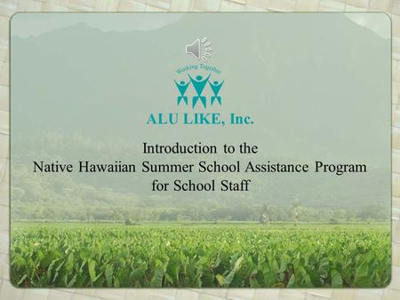 Introduction to the Native Hawaiian Summer School Assistance Program for School Staff ALU LIKE, Inc.