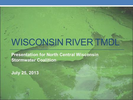 WISCONSIN RIVER TMDL Presentation for North Central Wisconsin Stormwater Coalition July 25, 2013.