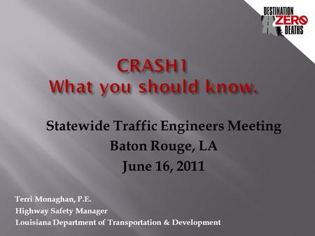 Statewide Traffic Engineers Meeting Baton Rouge, LA June 16, 2011 Terri Monaghan, P.E. Highway Safety Manager Louisiana Department of Transportation &