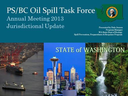 PS/BC Oil Spill Task Force Annual Meeting 2013 Jurisdictional Update Presented by Dale Jensen Program Manager WA State Dept of Ecology Spill Prevention,