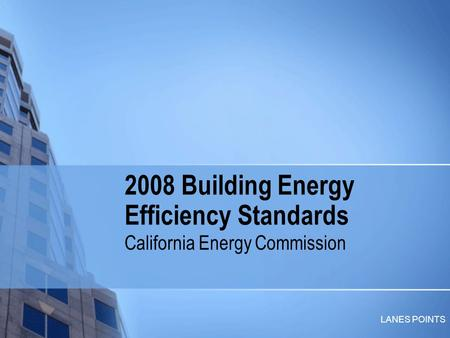 LANES POINTS 2008 Building Energy Efficiency Standards California Energy Commission.