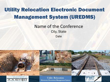 Utility Relocation Electronic Document Management System (UREDMS) Name of the Conference City, State Date Utility Relocation Electronic Document Management.