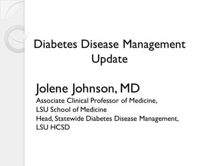 Jolene Johnson, MD Associate Clinical Professor of Medicine, LSU School of Medicine Head, Statewide Diabetes Disease Management, LSU HCSD Diabetes Disease.