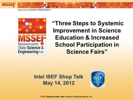 """Three Steps to Systemic Improvement in Science Education & Increased School Participation in Science Fairs"" Intel ISEF Shop Talk May 14, 2012 © 2012 Massachusetts."