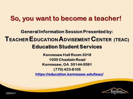 So, you want to become a teacher! General Information Session Presented by: T EACHER E DUCATION A DVISEMENT C ENTER (TEAC) Education Student Services Kennesaw.
