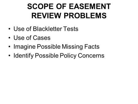 SCOPE OF EASEMENT REVIEW PROBLEMS Use of Blackletter Tests Use of Cases Imagine Possible Missing Facts Identify Possible Policy Concerns.