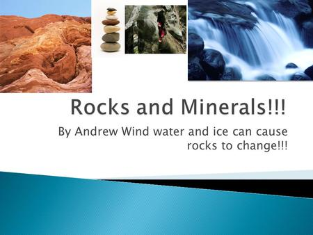 By Andrew Wind water and ice can cause rocks to change!!!