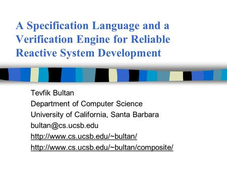 A Specification Language and a Verification Engine for Reliable Reactive System Development Tevfik Bultan Department of Computer Science University of.