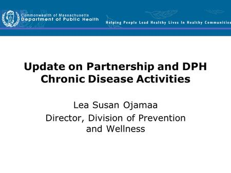 Update on Partnership and DPH Chronic Disease Activities Lea Susan Ojamaa Director, Division of Prevention and Wellness.