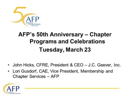 AFP's 50th Anniversary – Chapter Programs and Celebrations Tuesday, March 23 John Hicks, CFRE, President & CEO – J.C. Geever, Inc. Lori Gusdorf, CAE, Vice.