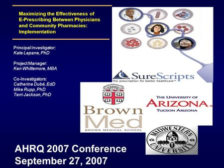 Maximizing the Effectiveness of E-Prescribing Between Physicians and Community Pharmacies: Implementation AHRQ 2007 Conference September 27, 2007 Principal.