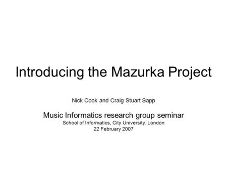 Introducing the Mazurka Project Nick Cook and Craig Stuart Sapp Music Informatics research group seminar School of Informatics, City University, London.