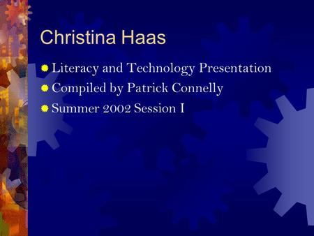 Christina Haas  Literacy and Technology Presentation  Compiled by Patrick Connelly  Summer 2002 Session I.