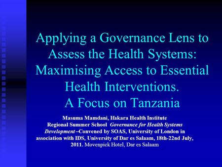 Applying a Governance Lens to Assess the Health Systems: Maximising Access to Essential Health Interventions. A Focus on Tanzania Masuma Mamdani, Ifakara.