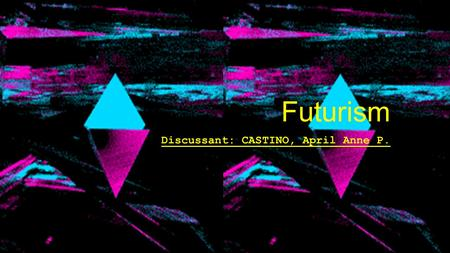 Futurism Discussant: CASTINO, April Anne P.. Futurism was an avant-garde art movement which was launched in Italy, in 1909. Futurism exalted the dynamism.
